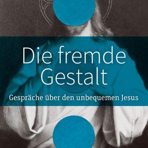 Die fremde Gestalt – Gespräche über den unbequemen Jesus